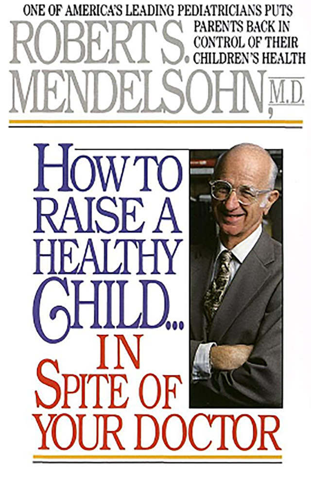 'How to raise a healthy child in spite of your doctor' - Dr R. Mendelsohn MD 1